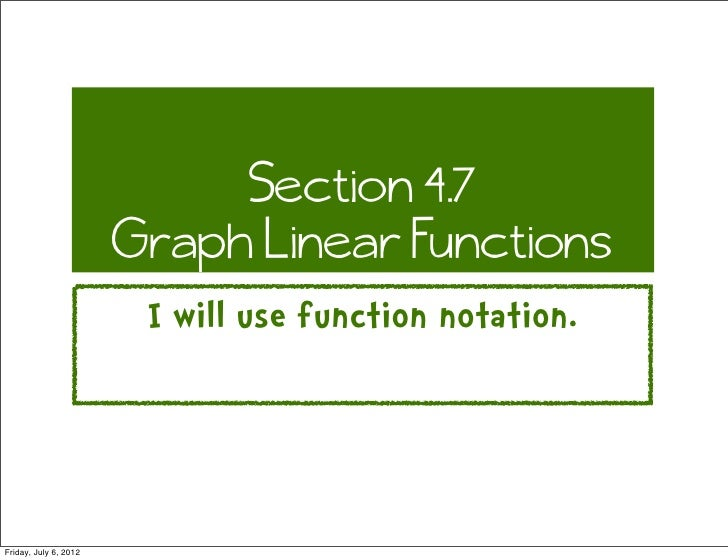 Section 4.7                       Graph Linear Functions                        I will use function notation.Friday, July ...