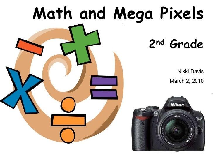Math and Mega Pixels              2nd Grade                    Nikki Davis                 March 2, 2010