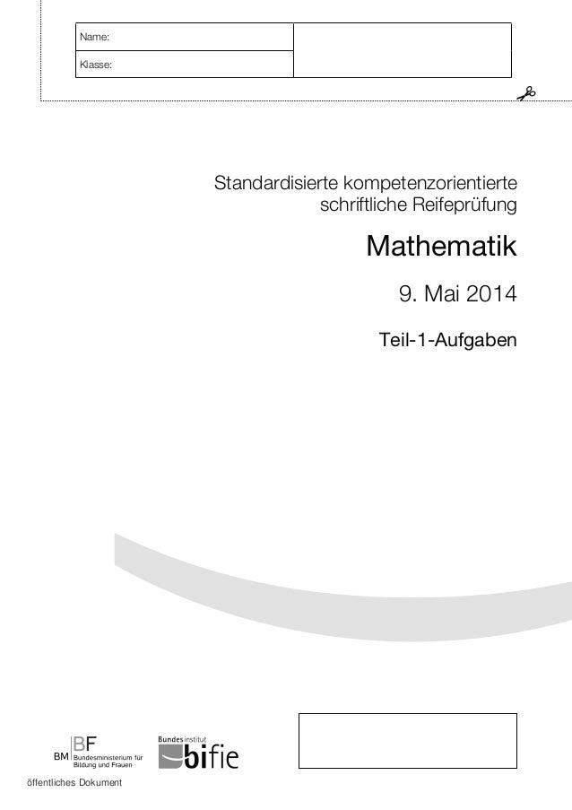 Standardisierte kompetenzorientierte schriftliche Reifeprüfung Mathematik 9. Mai 2014 Teil-1-Aufgaben Name: Klasse: öffent...