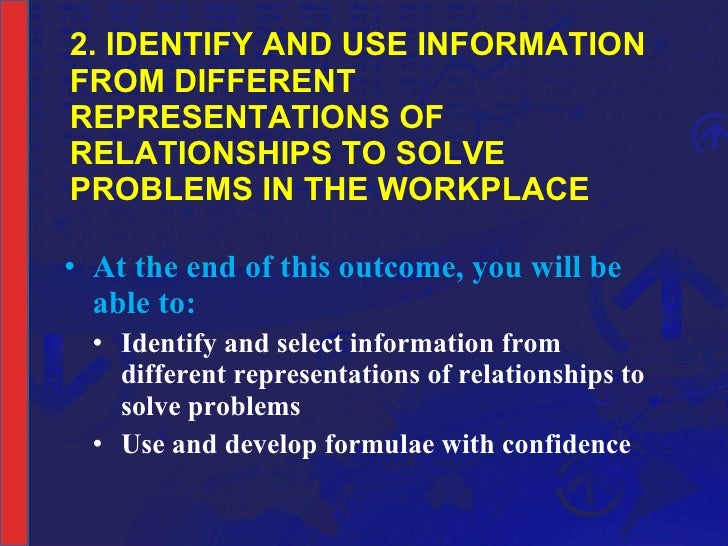 2. IDENTIFY AND USE INFORMATION FROM DIFFERENT REPRESENTATIONS OF RELATIONSHIPS TO SOLVE PROBLEMS IN THE WORKPLACE <ul><li...