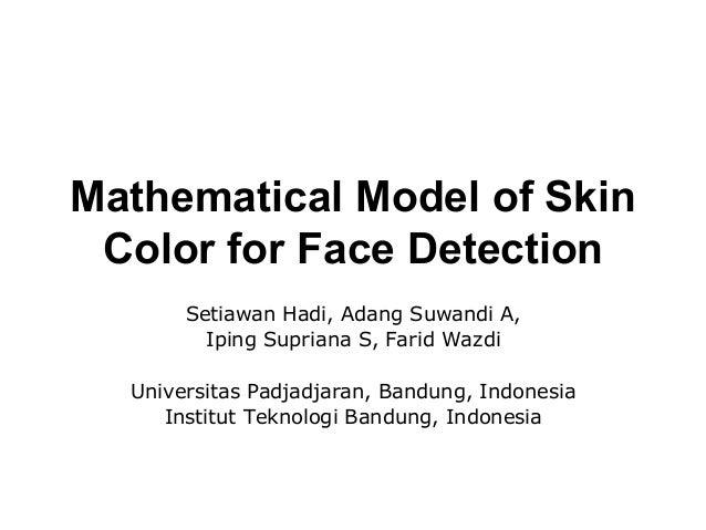 Mathematical Model of Skin Color for Face Detection Setiawan Hadi, Adang Suwandi A, Iping Supriana S, Farid Wazdi Universi...