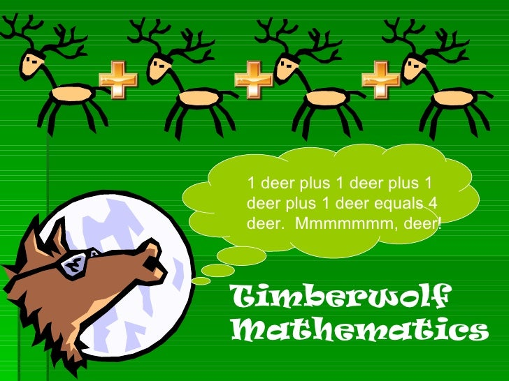 1 deer plus 1 deer plus 1 deer plus 1 deer equals 4 deer.  Mmmmmmm, deer! Timberwolf Mathematics