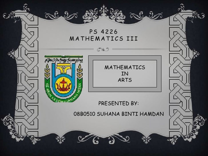 PS 4226MATHEMATICS III         MATHEMATICS             IN            ARTS       PRESENTED BY:08B0510 SUHANA BINTI HAMDAN