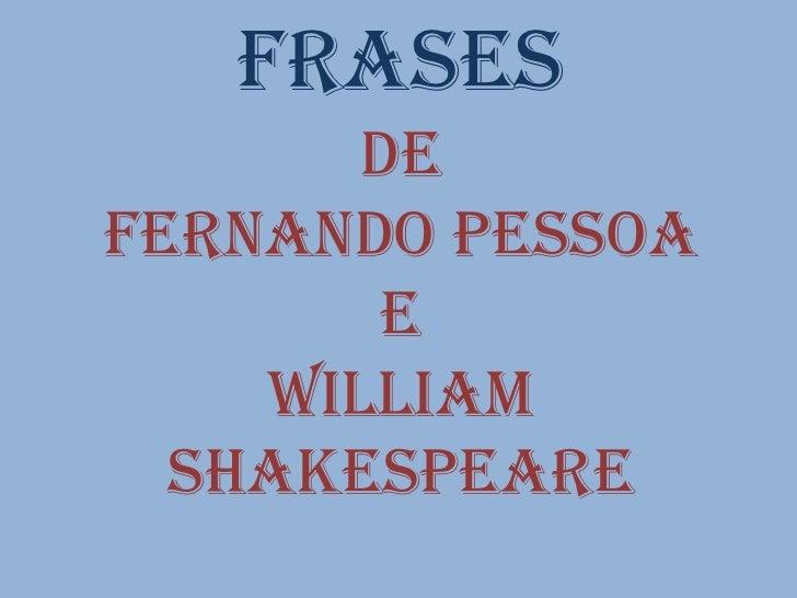 Frases       DeFernando pessoa        e    William  Shakespeare