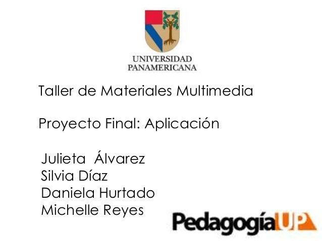 Julieta ÁlvarezSilvia DíazDaniela HurtadoMichelle ReyesTaller de Materiales MultimediaProyecto Final: Aplicación