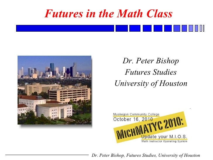 Futures in the Math Class   Dr. Peter Bishop Futures Studies University of Houston