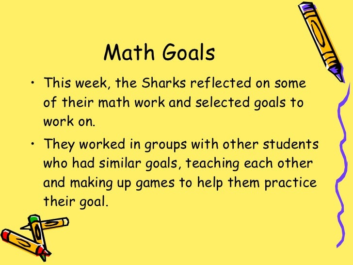 Math Goals <ul><li>This week, the Sharks reflected on some of their math work and selected goals to work on. </li></ul><ul...