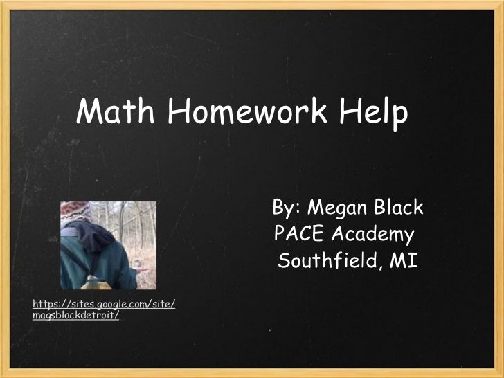 Math Homework Help By: Megan Black PACE Academy Southfield, MI https://sites.google.com/site/magsblackdetroit/