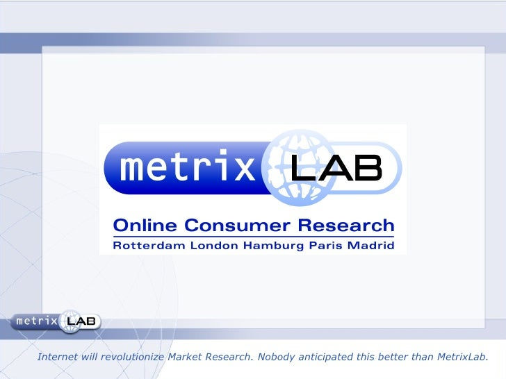 Internet will revolutionize Market Research. Nobody anticipated this better than MetrixLab.