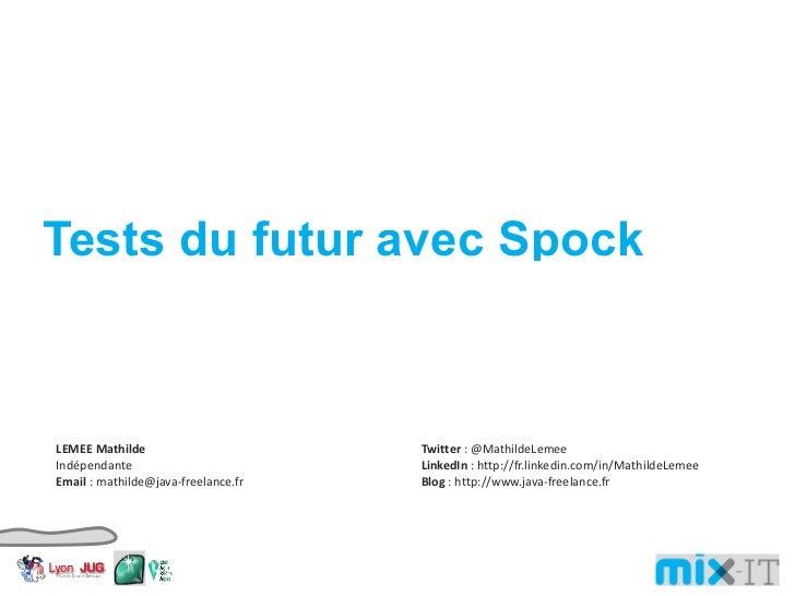 Tests du futur avec Spock LEMEE Mathilde Indépendante Email : mathilde@java-freelance.fr Twitter : @MathildeLemee LinkedIn...