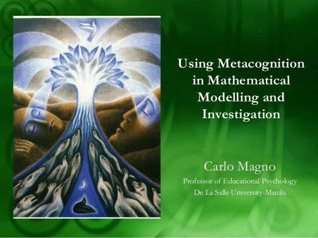 Using Metacognition  in Mathematical   Modelling and    Investigation      Carlo MagnoProfessor of Educational Psychology ...