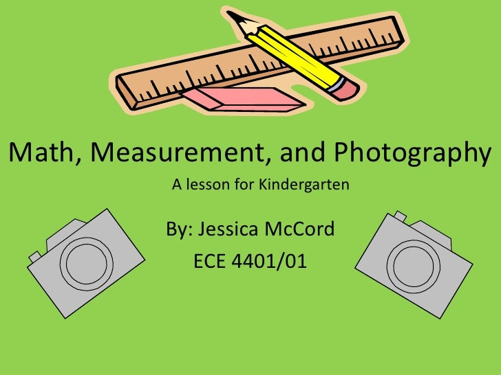 Math, Measurement, and Photography<br />By: Jessica McCord<br />ECE 4401/01 <br />A lesson for Kindergarten<br />