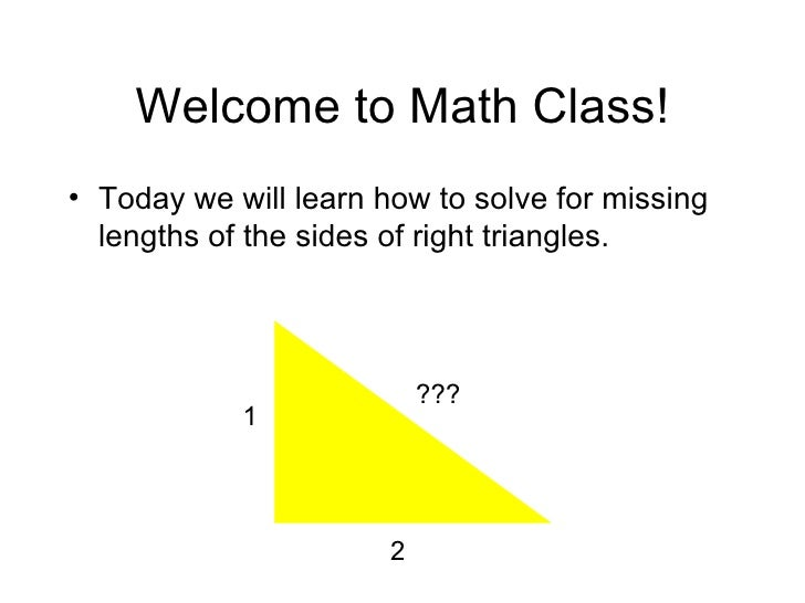 Welcome to Math Class! <ul><li>Today we will learn how to solve for missing lengths of the sides of right triangles. </li>...
