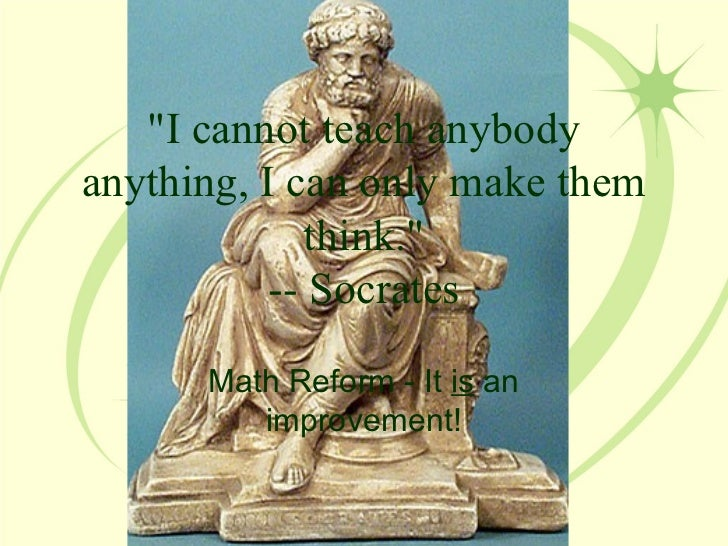 """I cannot teach anybody anything, I can only make them think."" -- Socrates Math Reform - It  is  an improvement!"