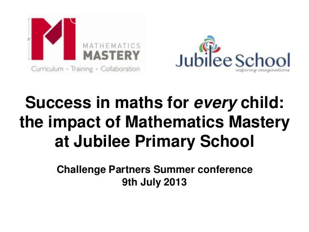 Success in maths for every child: the impact of Mathematics Mastery at Jubilee Primary School Challenge Partners Summer co...
