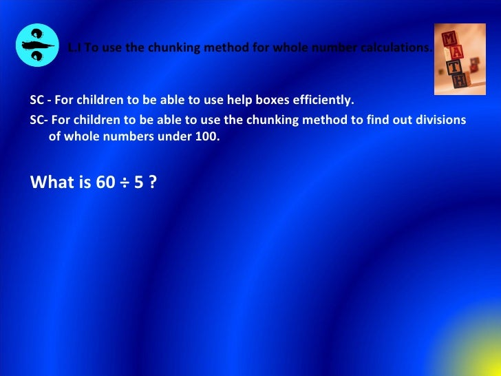 L.I To use the chunking method for whole number calculations. <ul><li>SC - For children to be able to use help boxes effic...