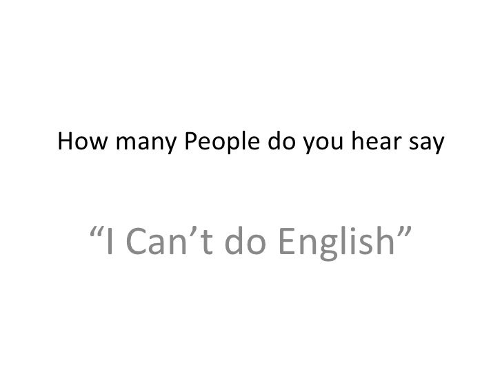 "How many People do you hear say<br />""I Can't do English""<br />"