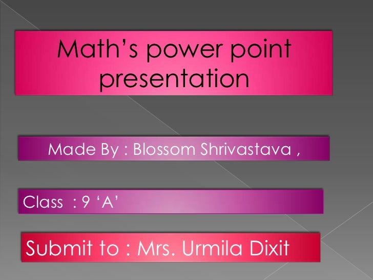 Math's power point      presentation   Made By : Blossom Shrivastava ,Class : 9 'A'Submit to : Mrs. Urmila Dixit