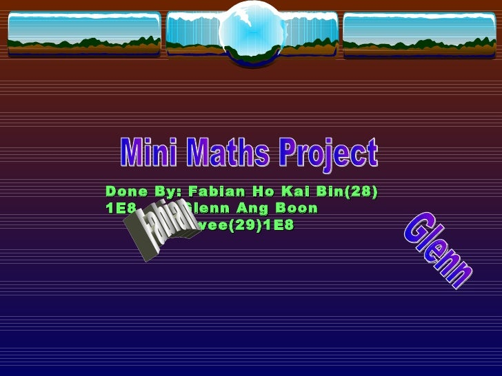 Mini Maths Project Done By: Fabian Ho Kai Bin(28) 1E8 Glenn Ang Boon Hwee(29)1E8 Fabian Glenn