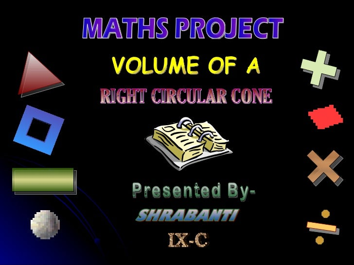 MATHS PROJECT VOLUME OF A  RIGHT CIRCULAR CONE Presented By- SHRABANTI IX-C