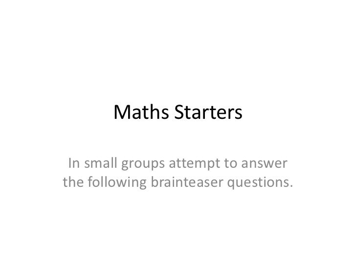 Maths Starters In small groups attempt to answerthe following brainteaser questions.