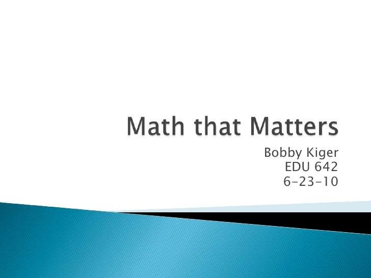 Math that Matters<br />Bobby Kiger<br />EDU 642<br />6-23-10<br />