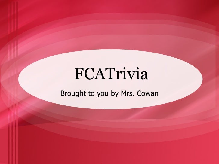 FCATrivia Brought to you by Mrs. Cowan