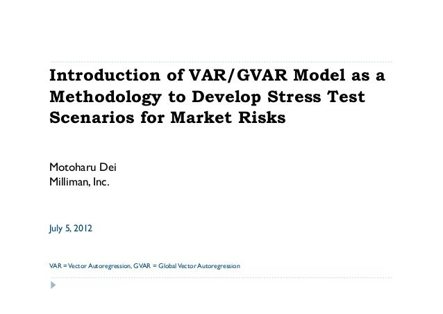 Introduction of VAR/GVAR Model as aMethodology to Develop Stress TestScenarios for Market RisksMotoharu DeiMilliman, Inc.J...