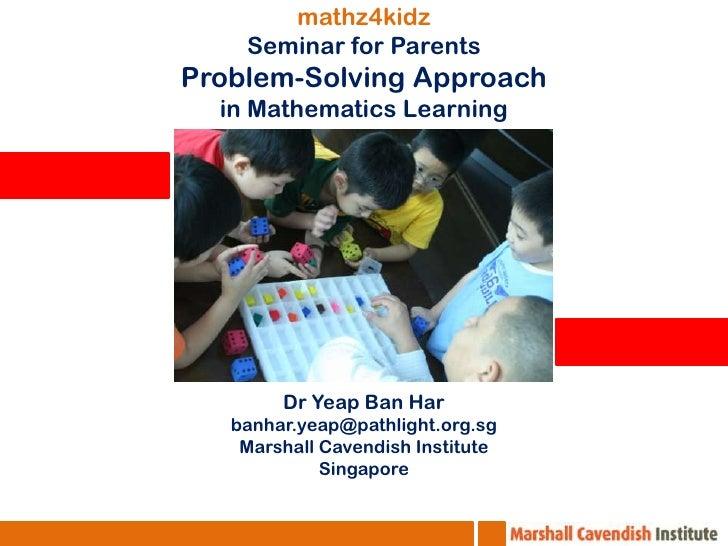 mathz4kidz Seminar for Parents Problem-Solving Approach in Mathematics Learning DrYeap Ban Har banhar.yeap@pathlight.org.s...