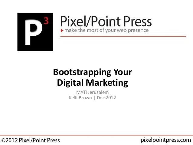 Bootstrapping Your Digital Marketing       MATI Jerusalem   Kelli Brown | Dec 2012