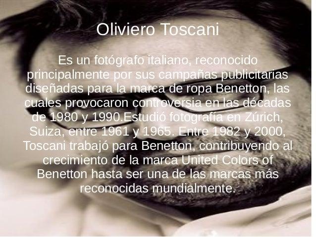 Oliviero Toscani Es un fotógrafo italiano, reconocido principalmente por sus campañas publicitarias diseñadas para la marc...