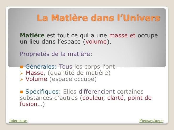 La Matière dans l'Univers     Matière est tout ce qui a une masse et occupe     un lieu dans l'espace (volume).     Propri...