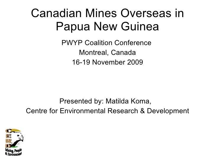 Canadian Mines Overseas in Papua New Guinea <ul><li>PWYP Coalition Conference  </li></ul><ul><li>Montreal, Canada </li></u...