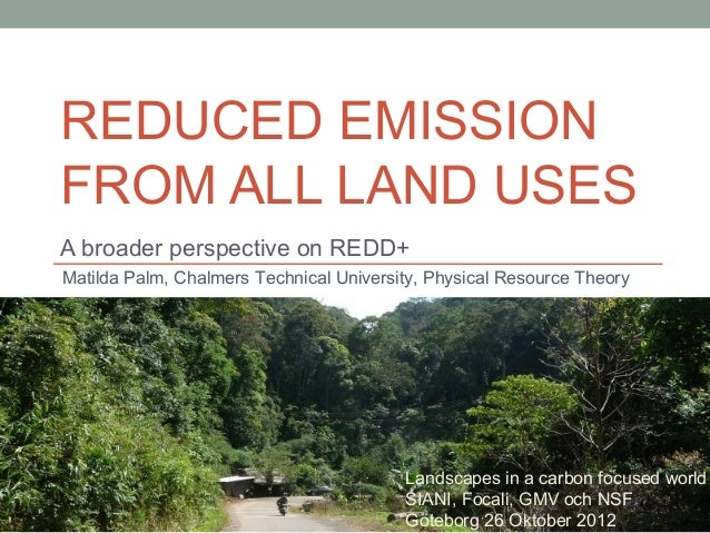 REDUCED EMISSIONFROM ALL LAND USESA broader perspective on REDD+Matilda Palm, Chalmers Technical University, Physical Reso...