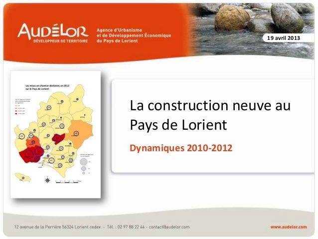 La construction neuve au Pays de Lorient Dynamiques 2010-2012 19 avril 2013