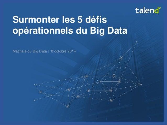 © Talend 2014  1  Surmonter les 5 défis opérationnels du Big Data  Matinale du Big Data | 8 octobre 2014