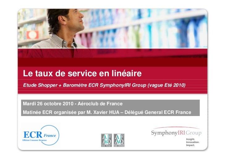 Le taux de service en linéaireEtude Shopper + Baromètre ECR SymphonyIRI Group (vague Eté 2010)Mardi 26 octobre 2010 - Aéro...