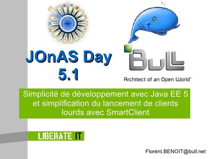 Simplicité de développement avec Java EE 5 et simplification du lancement de clients lourds avec SmartClient JOnAS Day 5.1...