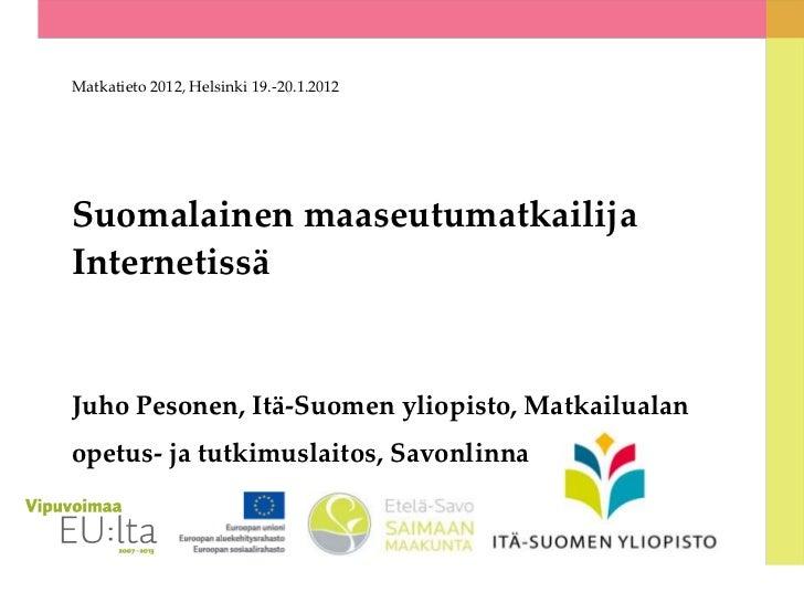 Matkatieto 2012, Helsinki 19.-20.1.2012Suomalainen maaseutumatkailijaInternetissäJuho Pesonen, Itä-Suomen yliopisto, Matka...