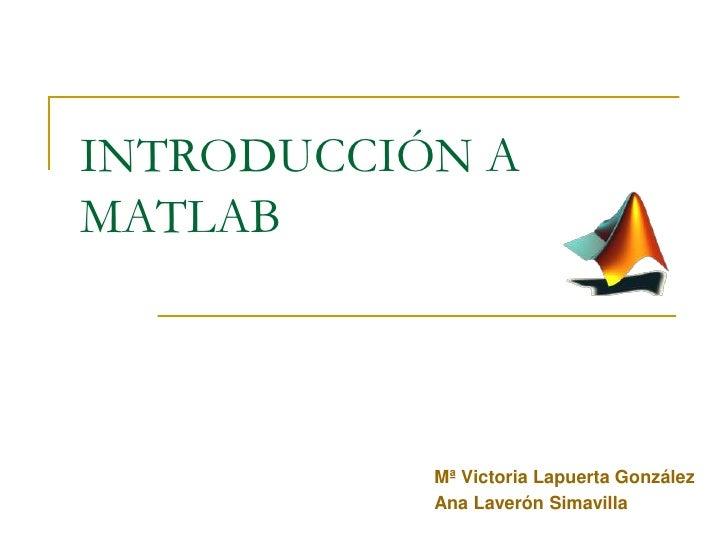 INTRODUCCIÓN A MATLAB<br />Mª Victoria Lapuerta González <br />Ana Laverón Simavilla<br />