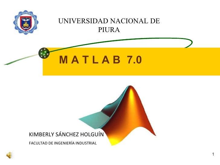 M A T L A B  7.0 KIMBERLY SÁNCHEZ HOLGUÍN FACULTAD DE INGENIERÍA INDUSTRIAL UNIVERSIDAD NACIONAL DE PIURA