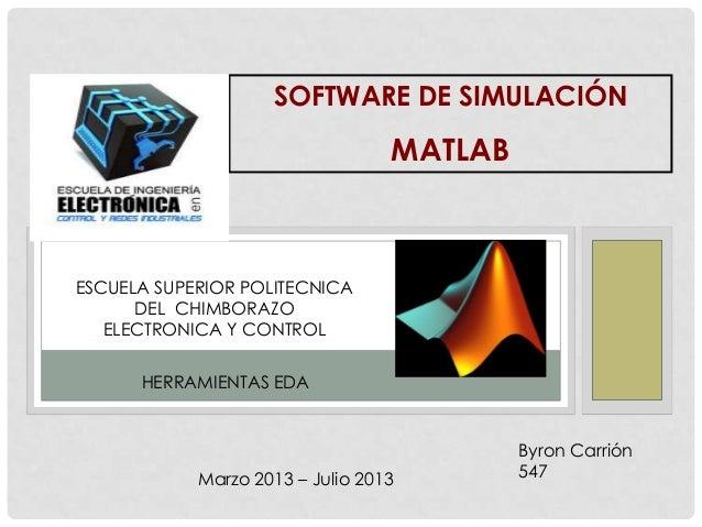 SOFTWARE DE SIMULACIÓNMATLABByron Carrión547ESCUELA SUPERIOR POLITECNICADEL CHIMBORAZOELECTRONICA Y CONTROLHERRAMIENTAS ED...