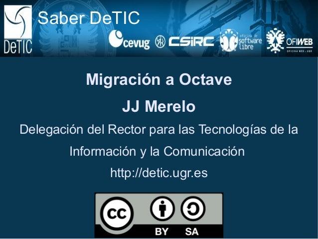 Saber DeTIC           Migración a Octave                 JJ MereloDelegación del Rector para las Tecnologías de la        ...