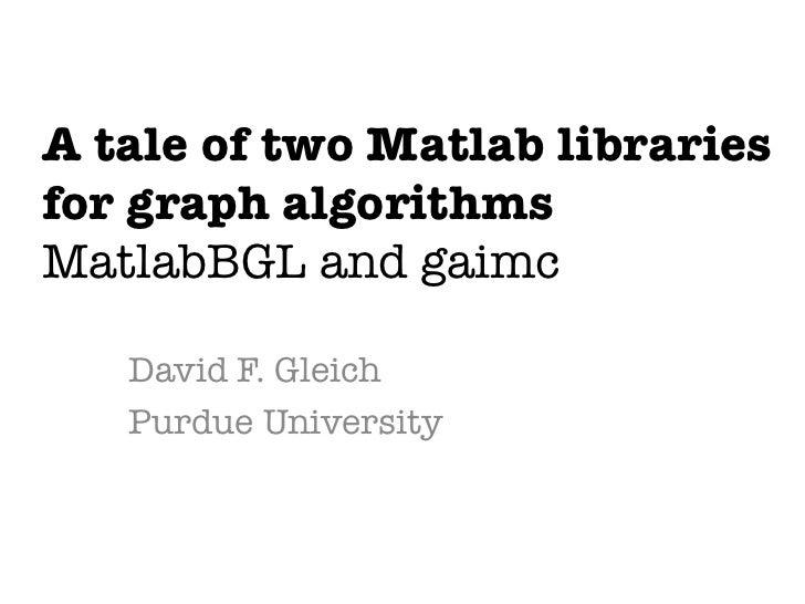 A tale of two Matlab libraries !for graph algorithms!MatlabBGL and gaimc   David F. Gleich   Purdue University