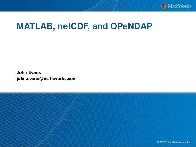 MATLAB, netCDF, and OPeNDAP  John Evans john.evans@mathworks.com  © 2012 The MathWorks, Inc. 1