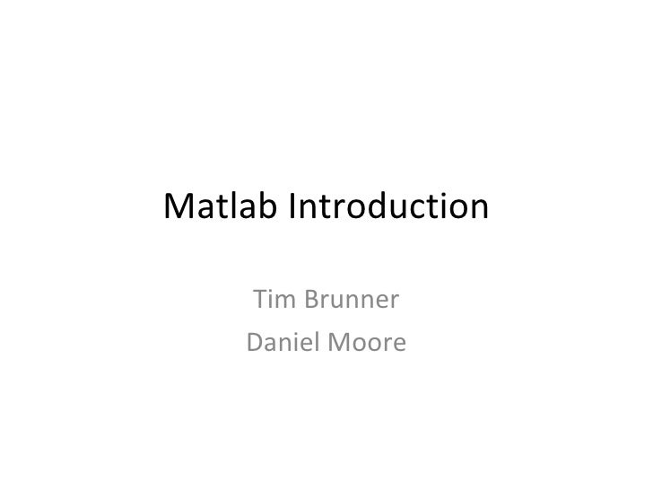Matlab Introduction Tim Brunner Daniel Moore