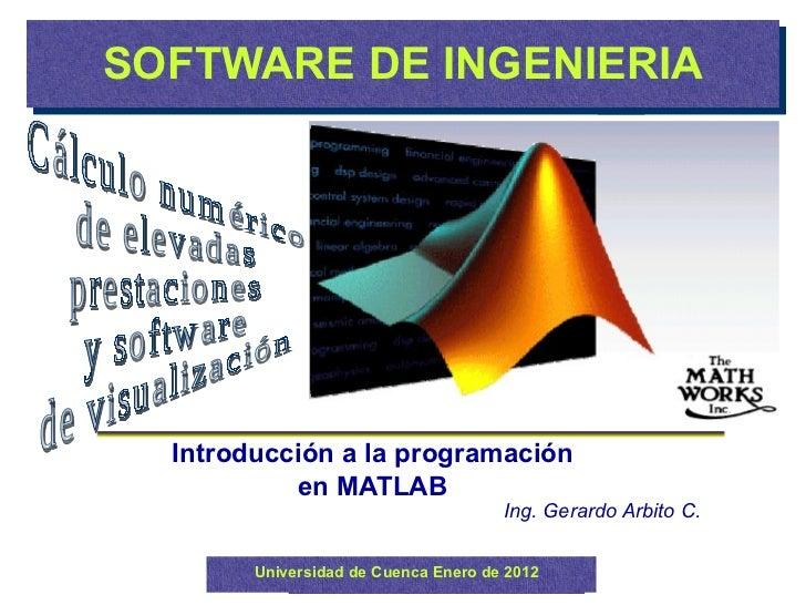 SOFTWARE DE INGENIERIA Introducción a la programación en MATLAB Universidad de Cuenca Enero de 2012 Ing. Gerardo Arbito C....