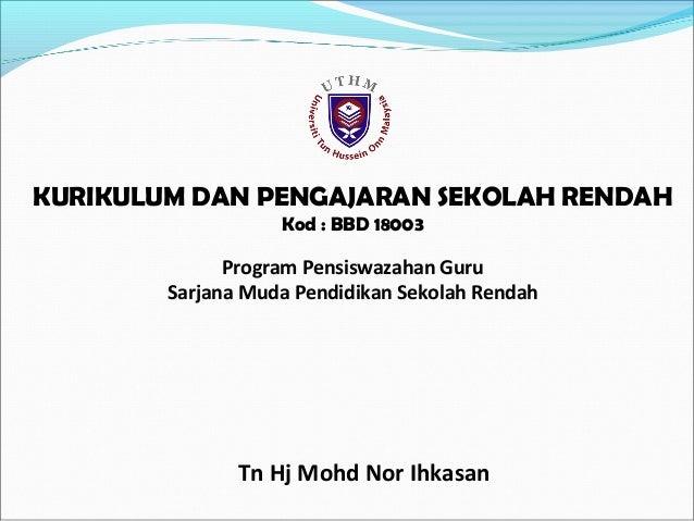 KURIKULUM DAN PENGAJARAN SEKOLAH RENDAH Kod : BBD 18003  Program Pensiswazahan Guru Sarjana Muda Pendidikan Sekolah Rendah...