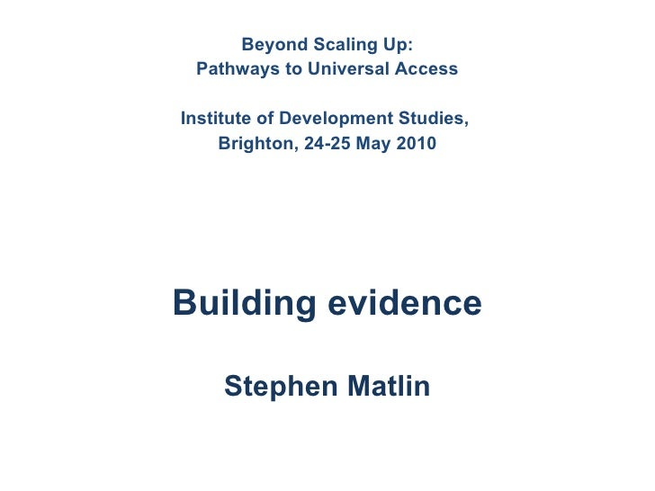 Beyond Scaling Up: Pathways to Universal Access Institute of Development Studies,  Brighton, 24-25 May 2010 Building evide...