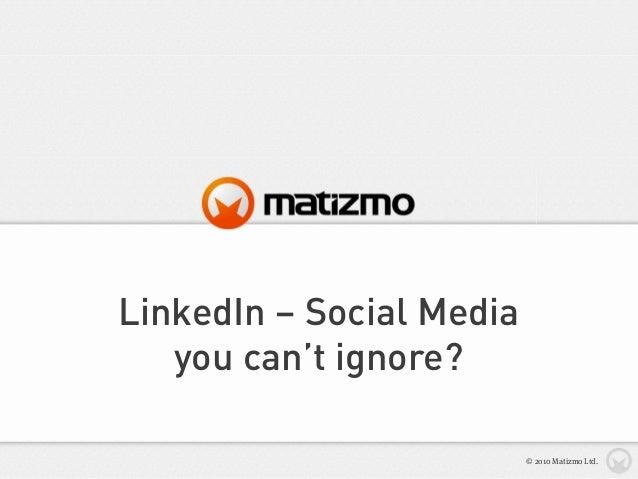 LinkedIn – Social Media you can't ignore? © 2010 Matizmo Ltd.